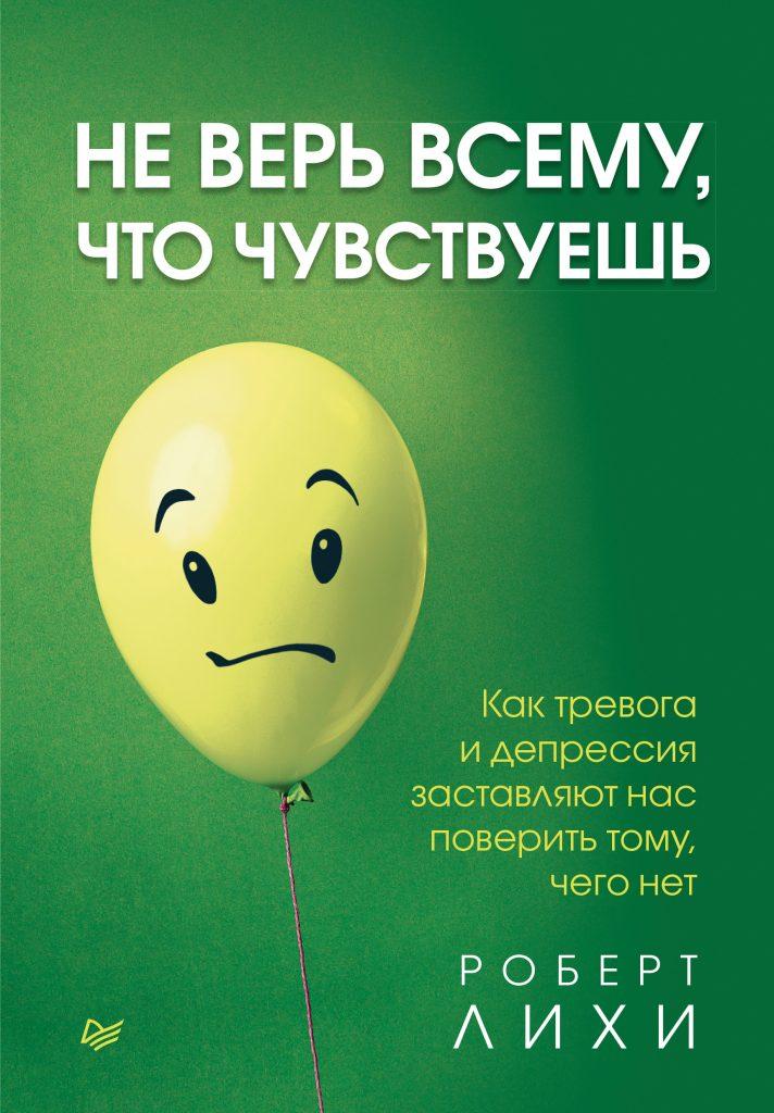 Не верь всему, что чувствуешь. Как тревога и депрессия заставляют нас поверить тому, чего нет