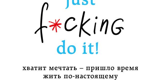 Just f*cking do it! Хватит мечтать – пришло время жить по-настоящему